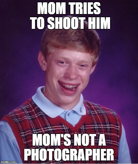 Bad Luck Brian | MOM TRIES TO SHOOT HIM MOM'S NOT A PHOTOGRAPHER | image tagged in memes,bad luck brian,doctordoomsday180,photographer,mom,funny | made w/ Imgflip meme maker