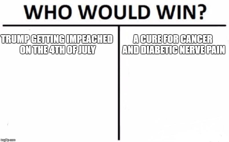 Who Would Win? Meme | TRUMP GETTING IMPEACHED ON THE 4TH OF JULY A CURE FOR CANCER AND DIABETIC NERVE PAIN | image tagged in memes,who would win | made w/ Imgflip meme maker