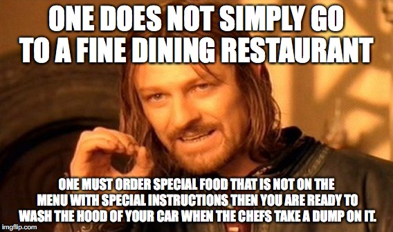 Don't piss off the chef | ONE DOES NOT SIMPLY GO TO A FINE DINING RESTAURANT ONE MUST ORDER SPECIAL FOOD THAT IS NOT ON THE MENU WITH SPECIAL INSTRUCTIONS THEN YOU AR | image tagged in memes,one does not simply,chefs | made w/ Imgflip meme maker