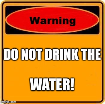 Warning Sign Meme | DO NOT DRINK THE WATER! | image tagged in memes,warning sign | made w/ Imgflip meme maker