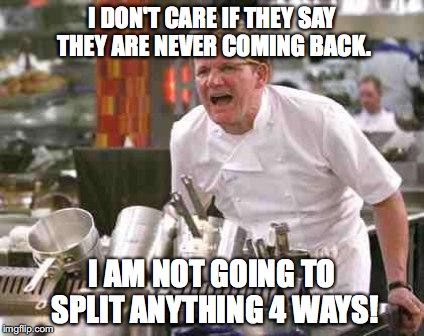 Chefs Don't Like | I DON'T CARE IF THEY SAY THEY ARE NEVER COMING BACK. I AM NOT GOING TO SPLIT ANYTHING 4 WAYS! | image tagged in angry chef,chef gordon ramsay | made w/ Imgflip meme maker