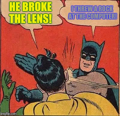 Batman Slapping Robin Meme | HE BROKE THE LENS! I THREW A ROCK AT THE COMPUTER! | image tagged in memes,batman slapping robin | made w/ Imgflip meme maker