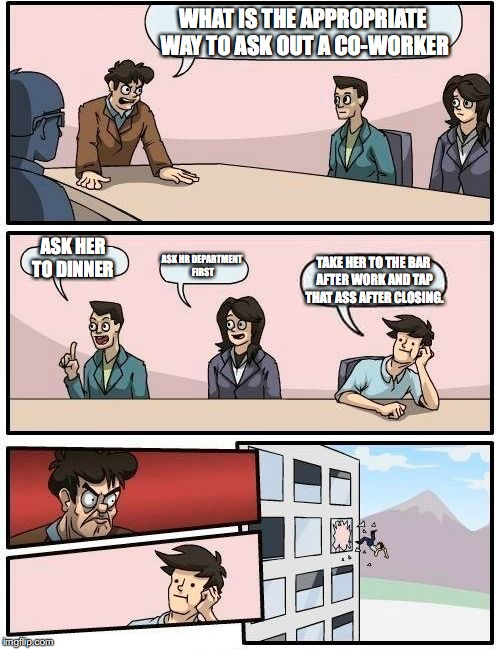 Boardroom Meeting Suggestion Meme | WHAT IS THE APPROPRIATE WAY TO ASK OUT A CO-WORKER ASK HER TO DINNER ASK HR DEPARTMENT FIRST TAKE HER TO THE BAR AFTER WORK AND TAP THAT ASS | image tagged in memes,boardroom meeting suggestion,co-workers,dating | made w/ Imgflip meme maker