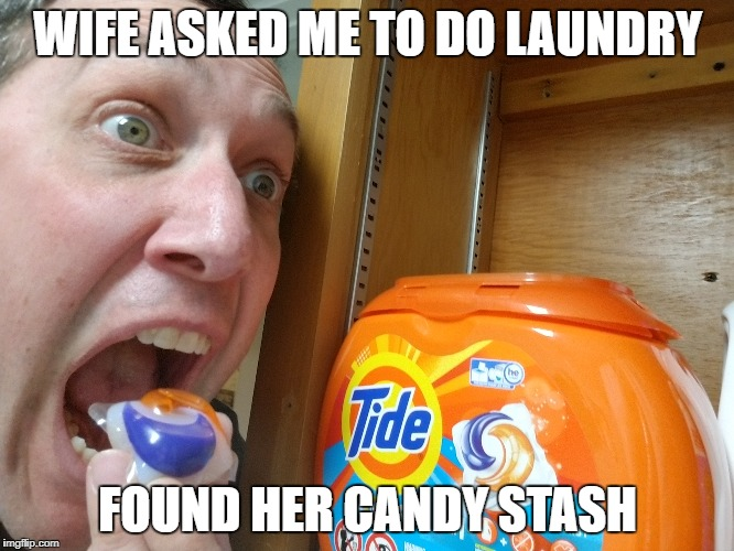 WIFE ASKED ME TO DO LAUNDRY FOUND HER CANDY STASH | image tagged in tide pod challenge | made w/ Imgflip meme maker