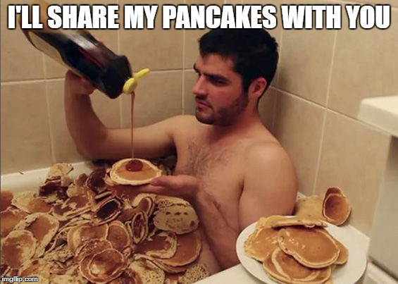 I'LL SHARE MY PANCAKES WITH YOU | made w/ Imgflip meme maker