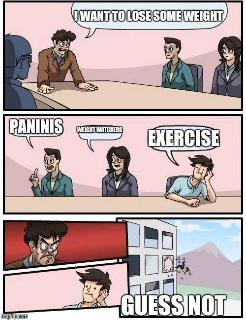 Boardroom Meeting Suggestion Meme | I WANT TO LOSE SOME WEIGHT PANINIS WEIGHT WATCHERS EXERCISE GUESS NOT | image tagged in memes,boardroom meeting suggestion | made w/ Imgflip meme maker