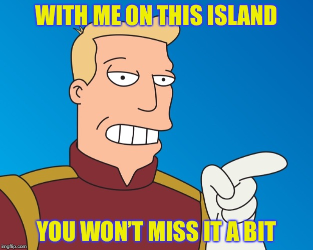 WITH ME ON THIS ISLAND YOU WON'T MISS IT A BIT | made w/ Imgflip meme maker
