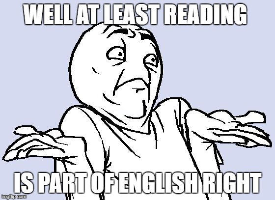 WELL AT LEAST READING IS PART OF ENGLISH RIGHT | made w/ Imgflip meme maker