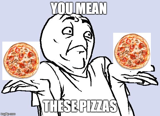 YOU MEAN THESE PIZZAS | made w/ Imgflip meme maker