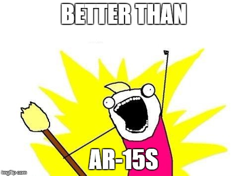 X All The Y Meme | BETTER THAN AR-15S | image tagged in memes,x all the y | made w/ Imgflip meme maker