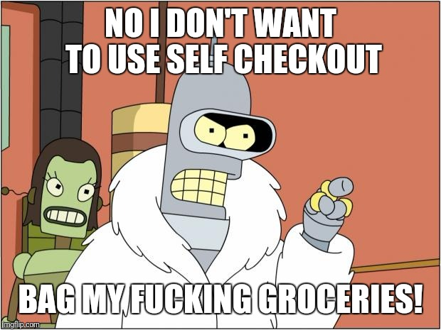 Bender Meme | NO I DON'T WANT TO USE SELF CHECKOUT BAG MY F**KING GROCERIES! | image tagged in memes,bender,funny memes,first world problems,donald trump | made w/ Imgflip meme maker