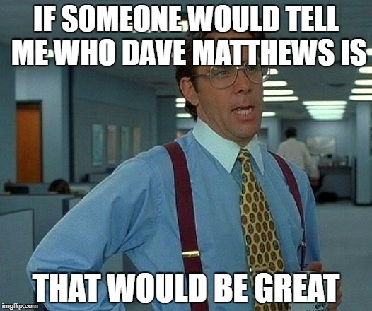 That Would Be Great Meme | IF SOMEONE WOULD TELL ME WHO DAVE MATTHEWS IS THAT WOULD BE GREAT | image tagged in memes,that would be great | made w/ Imgflip meme maker