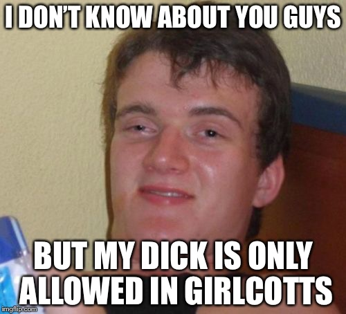 10 Guy Meme | I DON'T KNOW ABOUT YOU GUYS BUT MY DICK IS ONLY ALLOWED IN GIRLCOTTS | image tagged in memes,10 guy | made w/ Imgflip meme maker