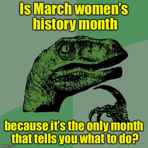 SNL humor | Is March women's history month because it's the only month that tells you what to do? | image tagged in memes,philosoraptor,women's march,march,snl | made w/ Imgflip meme maker