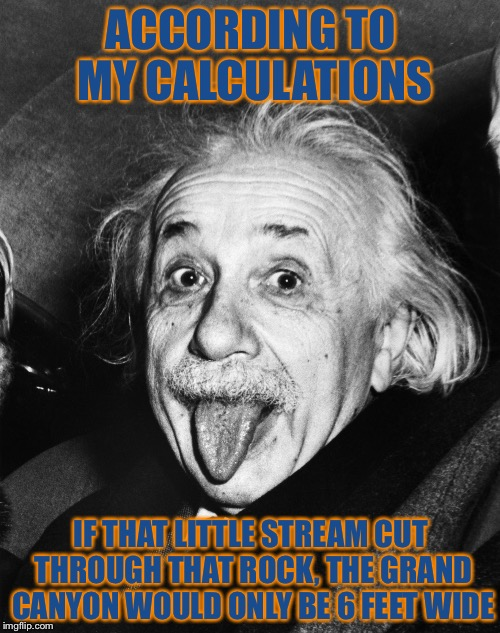Einstein | ACCORDING TO MY CALCULATIONS IF THAT LITTLE STREAM CUT THROUGH THAT ROCK, THE GRAND CANYON WOULD ONLY BE 6 FEET WIDE | image tagged in einstein | made w/ Imgflip meme maker
