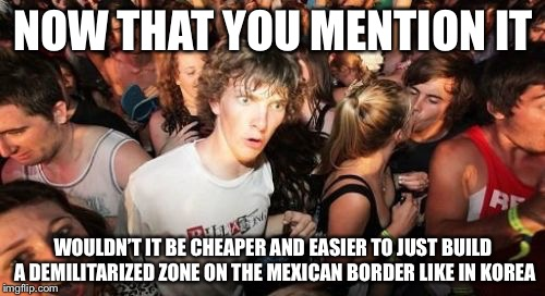 NOW THAT YOU MENTION IT WOULDN'T IT BE CHEAPER AND EASIER TO JUST BUILD A DEMILITARIZED ZONE ON THE MEXICAN BORDER LIKE IN KOREA | made w/ Imgflip meme maker