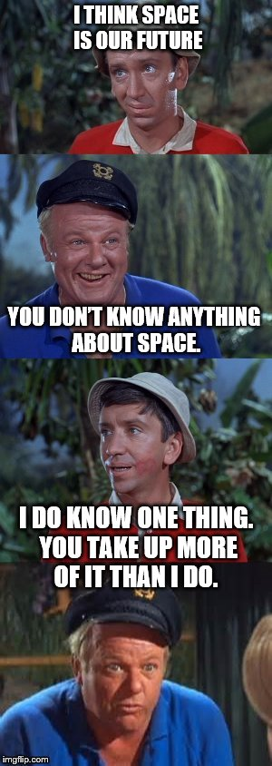 And? | I THINK SPACE IS OUR FUTURE I DO KNOW ONE THING. YOU TAKE UP MORE OF IT THAN I DO. YOU DON'T KNOW ANYTHING ABOUT SPACE. | image tagged in gilligans's island,space | made w/ Imgflip meme maker