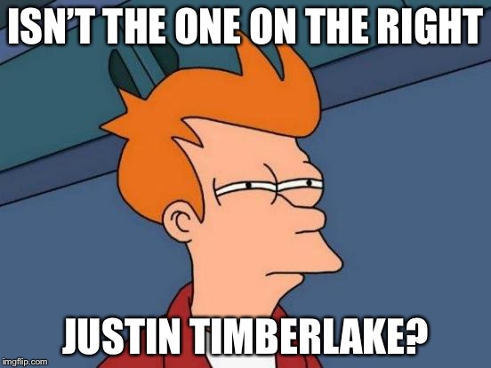 Futurama Fry Meme | ISN'T THE ONE ON THE RIGHT JUSTIN TIMBERLAKE? | image tagged in memes,futurama fry | made w/ Imgflip meme maker