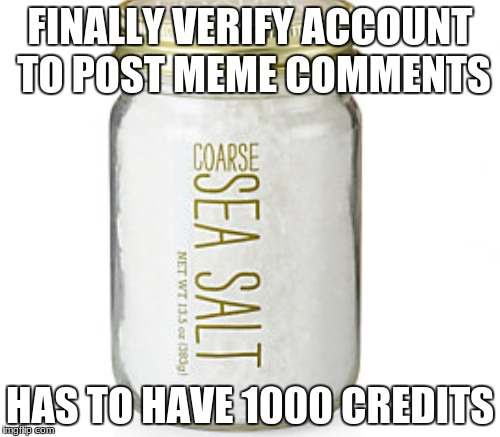 Not there yet. | FINALLY VERIFY ACCOUNT TO POST MEME COMMENTS HAS TO HAVE 1000 CREDITS | image tagged in salt,salty,why | made w/ Imgflip meme maker