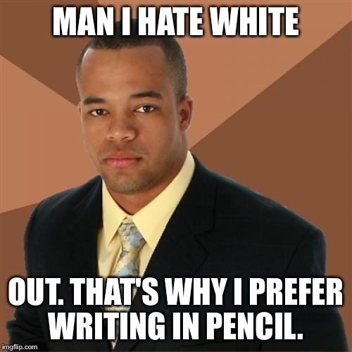 Successful Black Man Meme | MAN I HATE WHITE OUT. THAT'S WHY I PREFER WRITING IN PENCIL. | image tagged in memes,successful black man | made w/ Imgflip meme maker