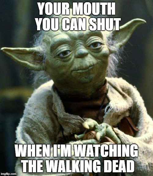 Star Wars Yoda Meme | YOUR MOUTH YOU CAN SHUT WHEN I'M WATCHING THE WALKING DEAD | image tagged in memes,star wars yoda | made w/ Imgflip meme maker
