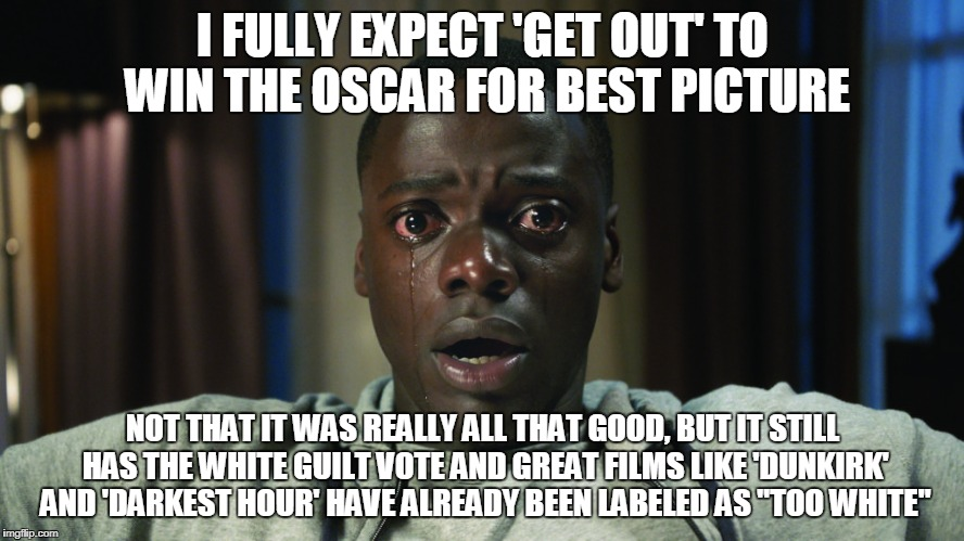 I FULLY EXPECT 'GET OUT' TO WIN THE OSCAR FOR BEST PICTURE NOT THAT IT WAS REALLY ALL THAT GOOD, BUT IT STILL HAS THE WHITE GUILT VOTE AND G | image tagged in get out meme | made w/ Imgflip meme maker