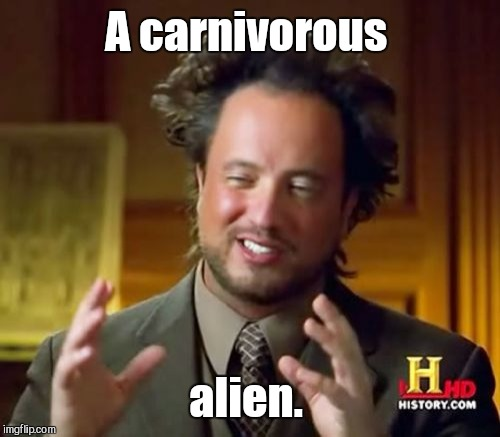 Ancient Aliens Meme | A carnivorous alien. | image tagged in memes,ancient aliens | made w/ Imgflip meme maker