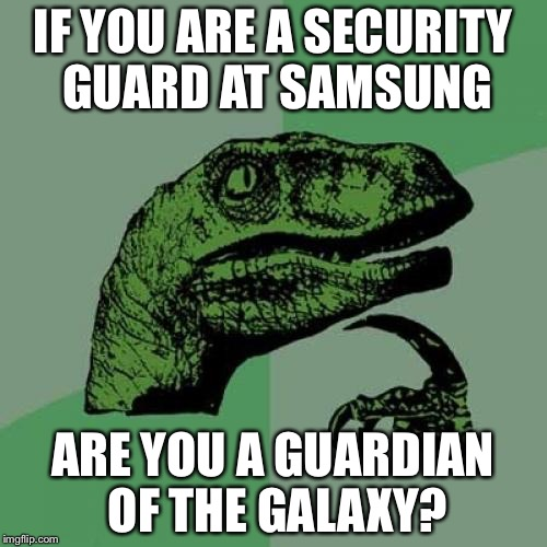 Philosoraptor Meme | IF YOU ARE A SECURITY GUARD AT SAMSUNG ARE YOU A GUARDIAN OF THE GALAXY? | image tagged in memes,philosoraptor | made w/ Imgflip meme maker