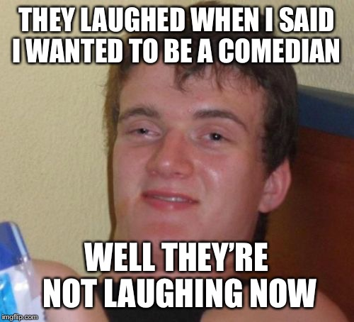 10 Guy Meme | THEY LAUGHED WHEN I SAID I WANTED TO BE A COMEDIAN WELL THEY'RE NOT LAUGHING NOW | image tagged in memes,10 guy | made w/ Imgflip meme maker