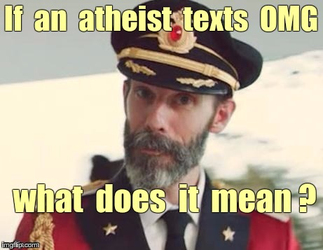 Modern Dilemma OMG | If  an  atheist  texts  OMG what  does  it  mean ? | image tagged in captain obvious,memes,atheists,god,irony | made w/ Imgflip meme maker