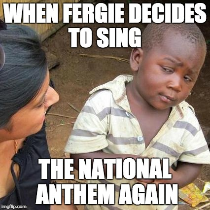 Third World Skeptical Kid Meme | WHEN FERGIE DECIDES TO SING THE NATIONAL ANTHEM AGAIN | image tagged in memes,third world skeptical kid | made w/ Imgflip meme maker