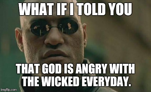Matrix Morpheus Meme | WHAT IF I TOLD YOU THAT GOD IS ANGRY WITH THE WICKED EVERYDAY. | image tagged in memes,matrix morpheus | made w/ Imgflip meme maker
