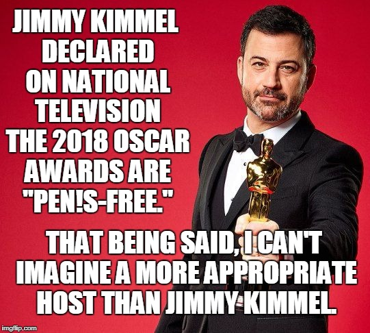 "Not sorry I missed it. | JIMMY KIMMEL DECLARED ON NATIONAL TELEVISION THE 2018 OSCAR AWARDS ARE ""PEN!S-FREE."" THAT BEING SAID, I CAN'T IMAGINE A MORE APPROPRIATE HOS 