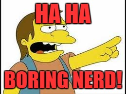 HA HA BORING NERD! | made w/ Imgflip meme maker