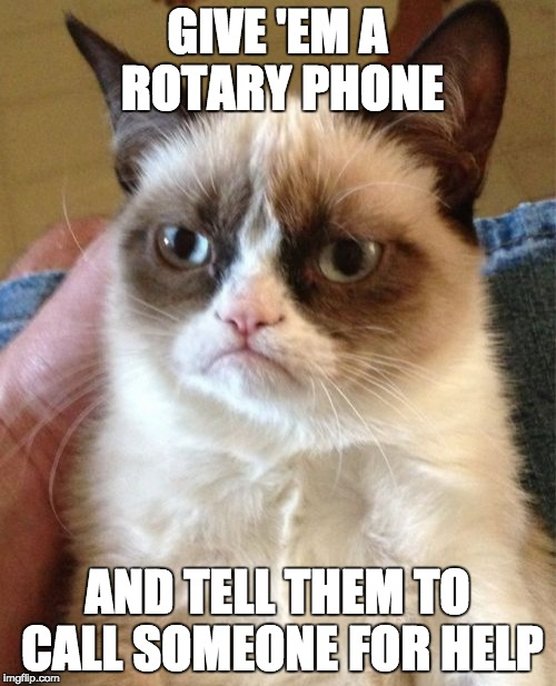 Grumpy Cat Meme | GIVE 'EM A ROTARY PHONE AND TELL THEM TO CALL SOMEONE FOR HELP | image tagged in memes,grumpy cat | made w/ Imgflip meme maker