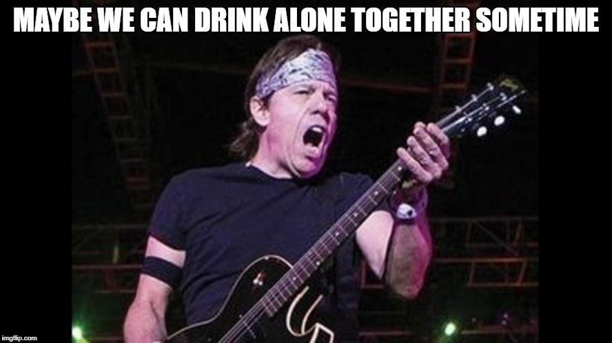 MAYBE WE CAN DRINK ALONE TOGETHER SOMETIME | made w/ Imgflip meme maker