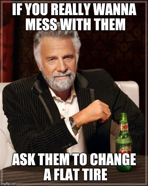 The Most Interesting Man In The World Meme | IF YOU REALLY WANNA MESS WITH THEM ASK THEM TO CHANGE A FLAT TIRE | image tagged in memes,the most interesting man in the world | made w/ Imgflip meme maker