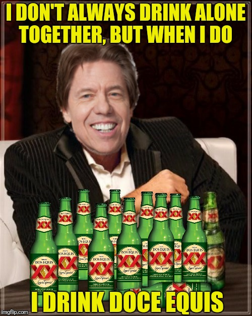 I DON'T ALWAYS DRINK ALONE TOGETHER, BUT WHEN I DO I DRINK DOCE EQUIS | made w/ Imgflip meme maker