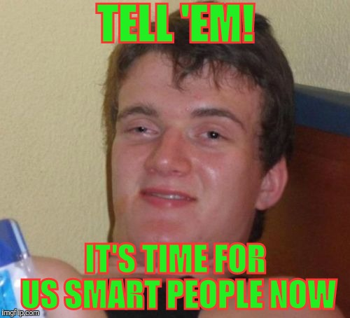 10 Guy Meme | TELL 'EM! IT'S TIME FOR US SMART PEOPLE NOW | image tagged in memes,10 guy | made w/ Imgflip meme maker