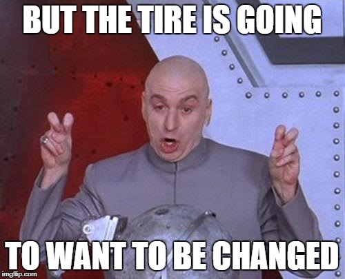 Dr Evil Laser Meme | BUT THE TIRE IS GOING TO WANT TO BE CHANGED | image tagged in memes,dr evil laser | made w/ Imgflip meme maker