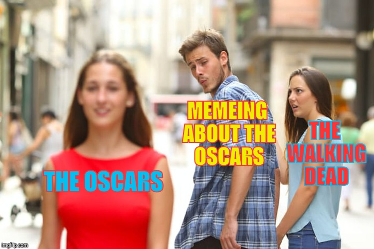 Distracted Boyfriend Meme | THE OSCARS MEMEING ABOUT THE OSCARS THE WALKING DEAD | image tagged in memes,distracted boyfriend | made w/ Imgflip meme maker