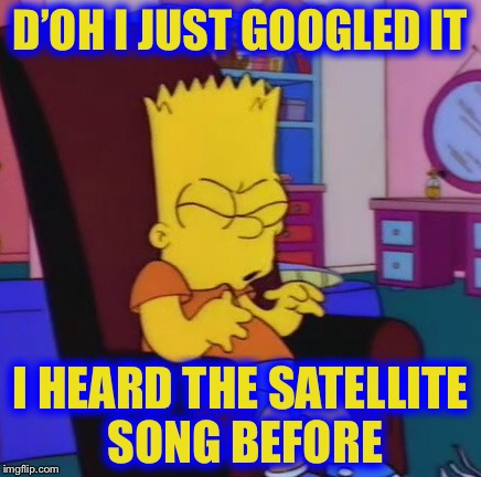 D'OH I JUST GOOGLED IT I HEARD THE SATELLITE SONG BEFORE | made w/ Imgflip meme maker