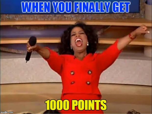 I treated my whole family when i get it | WHEN YOU FINALLY GET 1000 POINTS | image tagged in memes,oprah you get a | made w/ Imgflip meme maker