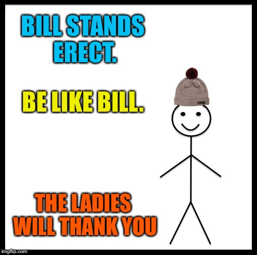 Be Like Bill Meme | BILL STANDS ERECT. BE LIKE BILL. THE LADIES WILL THANK YOU | image tagged in memes,be like bill | made w/ Imgflip meme maker