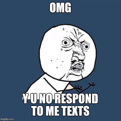 Y U No Meme | OMG Y U NO RESPOND TO ME TEXTS | image tagged in memes,y u no | made w/ Imgflip meme maker