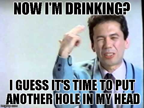 NOW I'M DRINKING? I GUESS IT'S TIME TO PUT ANOTHER HOLE IN MY HEAD | made w/ Imgflip meme maker