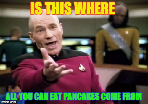 Picard Wtf Meme | IS THIS WHERE ALL YOU CAN EAT PANCAKES COME FROM | image tagged in memes,picard wtf | made w/ Imgflip meme maker