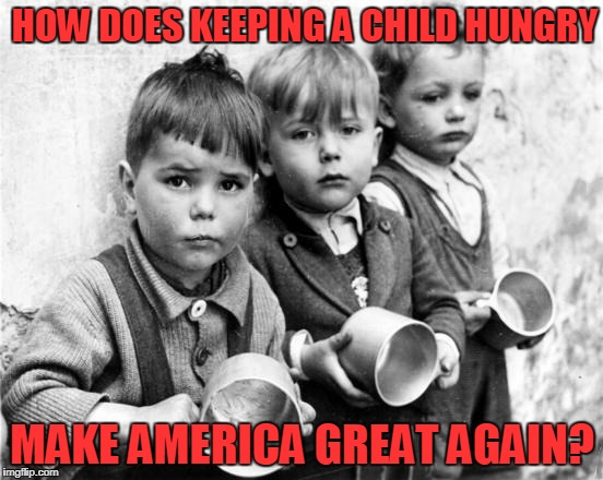 Trump's Legacy | HOW DOES KEEPING A CHILD HUNGRY MAKE AMERICA GREAT AGAIN? | image tagged in hungry kids,donald trump,republicans | made w/ Imgflip meme maker