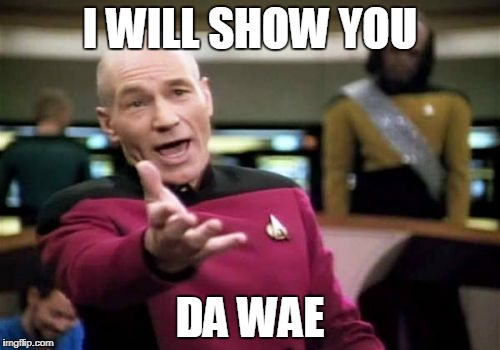Picard Wtf Meme | I WILL SHOW YOU DA WAE | image tagged in memes,picard wtf | made w/ Imgflip meme maker