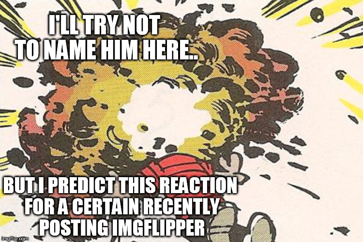I'LL TRY NOT TO NAME HIM HERE.. BUT I PREDICT THIS REACTION FOR A CERTAIN RECENTLY POSTING IMGFLIPPER | made w/ Imgflip meme maker